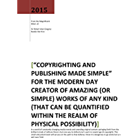 Copyrighting and Publishing Made Simple: FOR THE MODERN DAY CREATOR OF AMAZING (OR SIMPLE) WORKS OF ANY KIND (THAT CAN BE QUANTIFIED WITHIN THE REALM OF PHYSICAL POSSIBILITY) (English Edition)
