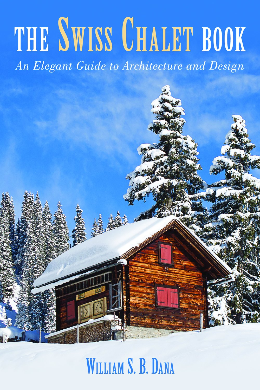 Swiss Chalet Book An Elegant Guide To Architecture And Design William S B Dana 9781620871003 Amazon Books