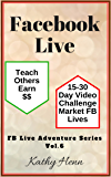 Facebook Live    15-30 Day Video Challenge      Market FB Lives     Teach Others  Earn $$ (FB Live Adventure Series 6)