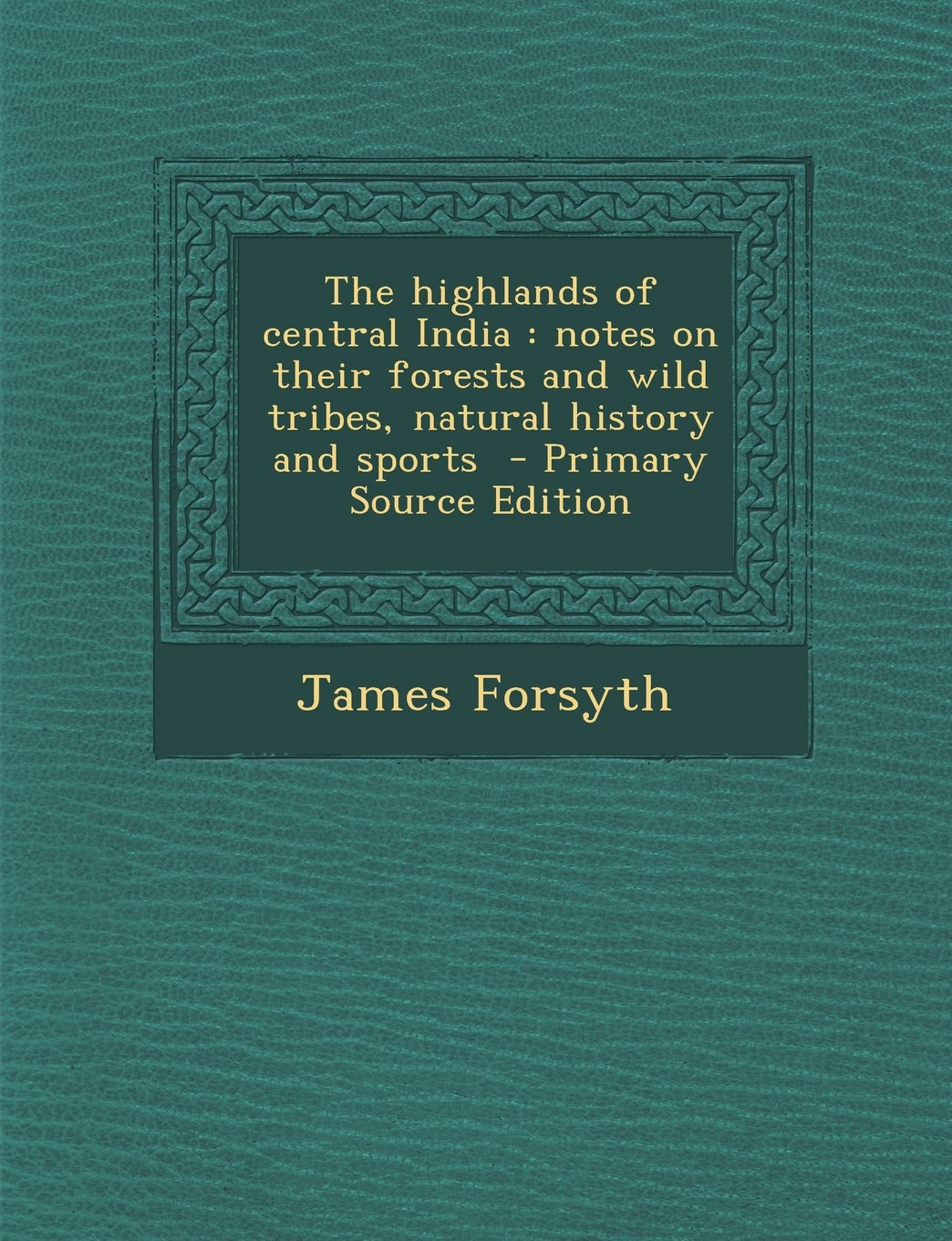 Download The Highlands of Central India: Notes on Their Forests and Wild Tribes, Natural History and Sports - Primary Source Edition PDF