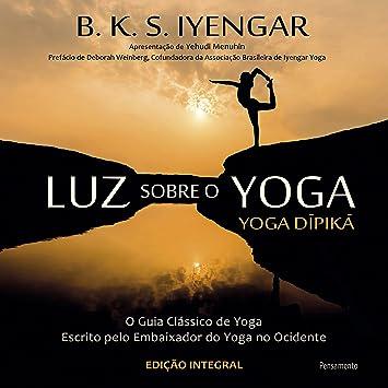 Luz Sobre o Yoga: O Guia Classico de Yoga Escrito Pelo Embaixador do Yoga no Ocidente