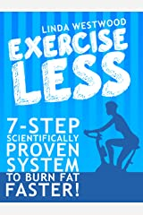 Exercise Less (4th Edition): 7-Step Scientifically PROVEN System To Burn Fat Faster With LESS Exercise! Kindle Edition