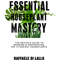 Essential Houseplant Mastery: The Novice's Guide to Growing & Propagating the 12 Easiest Houseplants