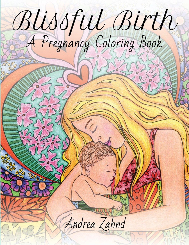 Amazon Com Blissful Birth A Pregnancy Coloring Book 9781523328031 Zahnd Andrea Books
