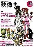 映像+ 06―映像製作の最新現場マガジン 特集:キャラクターデザインの現場