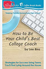 How to Be Your Child's Best College Coach: Strategies for Success Using Teens You'll Find Lying Around the House (The HomeScholar's Coffee Break Book series 34) Kindle Edition