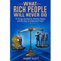 What Rich People Will Never Do: 15 Things Avoided by Wealthy People, and the Keys to Understand Them (English Edition)