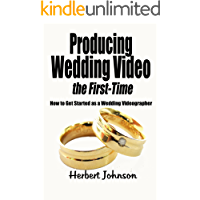Producing Wedding Video the First Time: How to get started as a Wedding Videographer book cover