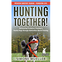 Hunting Together: Harnessing Predatory Chasing in Family Dogs through Motivation-Based Training (Predation Substitute Training Book 1) (English Edition)