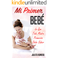 Mi Primer Bebé - Lo que toda Madre Primeriza Debe Saber: Guía completa para futuros padres - embarazo y parto
