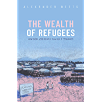 The Wealth of Refugees: How Displaced People Can Build Economies (English Edition)