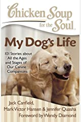 Chicken Soup for the Soul: My Dog's Life: 101 Stories about All the Ages and Stages of Our Canine Companions Kindle Edition