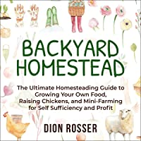 Backyard Homestead: The Ultimate Homesteading Guide to Growing Your Own Food, Raising Chickens, and Mini-Farming for…