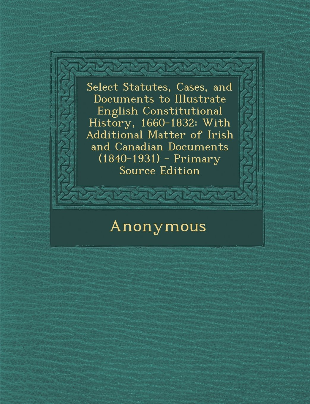 Download Select Statutes, Cases, and Documents to Illustrate English Constitutional History, 1660-1832: With Additional Matter of Irish and Canadian Documents pdf