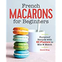 French Macarons for Beginners: Foolproof Recipes with 60 Flavors to Mix and Match