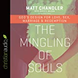 The Mingling of Souls: God's Design for Love, Sex, Marriage, and Redemption