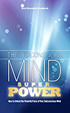 The Subconscious Mind Super Power: How to Unlock Your Powerful Subconscious Mind