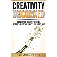 Creativity: Creativity Uncorked: Unleash Your Creativity With Easy Research-Based Skills, Hacks and Habits Now! (English Edition)