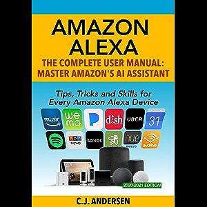 Amazon Alexa - The Complete User Manual - Tips, Tricks & Skills for Every Amazon Alexa Device: Master Amazon's AI…
