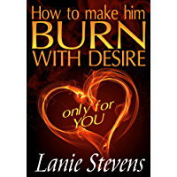 How To Make Him BURN With Desire…Only For YOU (FOR WOMEN ONLY Book 2) (English Edition)