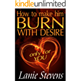 How To Make Him BURN With Desire: Only for YOU: (Dating & Relationship Advice for Women) (FOR WOMEN ONLY Book 2)