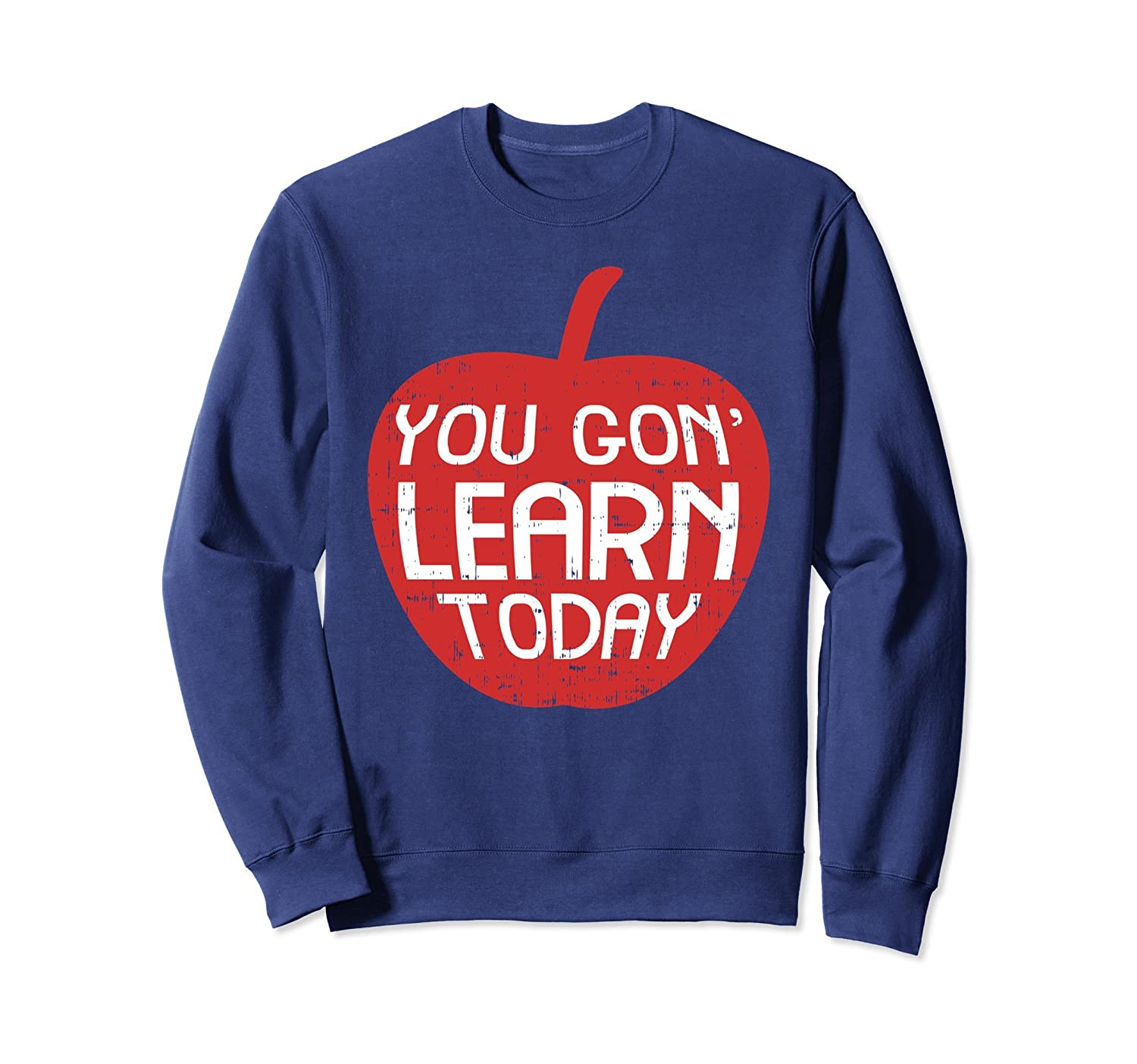 You Gon Learn Today Sweatshirt Funny Teacher Men Women-ah my shirt one gift