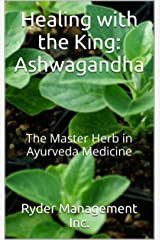 Healing with the King: Ashwagandha: The Master Herb in Ayurveda Medicine (Learning about Medicinal Herbs within India's Ayurvedic Medicine Book 4) Kindle Edition