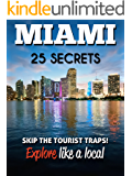 MIAMI 25 Secrets - The Locals Travel Guide  For Your Trip to Miami (Florida): Skip the tourist traps and explore like a local : Where to Go, Eat & Party in Miami ( Florida - USA) (English Edition)