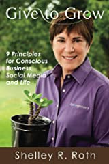 Give to Grow 9 Principles for Conscious Business, Social Media and Life: 9 Principles for Conscious Business, Social Media and Life Kindle Edition