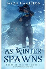 As Winter Spawns: An Epic YA Fantasy Adventure (Roots of Creation Book 6) Kindle Edition