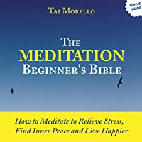 The Meditation Beginner's Bible: How to Relieve Stress, Find Inner Peace and Live Happier