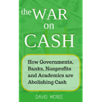 The War on Cash: How Governments, Banks, Nonprofits and Academics are Abolishing Cash (English Edition)