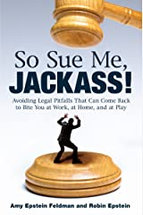 So Sue Me, Jackass!: Avoiding Legal Pitfalls That Can Come Back to Bite You at Work, at Home, and at Play Kindle Edition