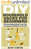 DIY Household Hacks For Beginners: 40 Proven Household Hacks To Save Time, Get Organized And Make Your Life Easier