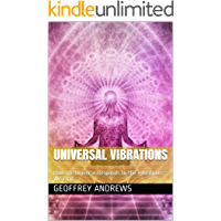Universal Vibrations: How the Universe Responds to the Vibrations We Emit (The Law of Attraction Book 1)