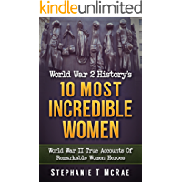 World War 2 History's 10 Most Incredible Women: World War II True Accounts Of Remarkable Women Heroes (WWII history, WW2, War books, world war 2 books, war history, World war 2 women)