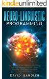 Neuro-linguistic Programming: The Complete Guide to Behavioral Psychology and Social Influence Using NLP, Covert Persuasion, Mind Control and Ethical Manipulation