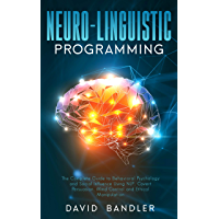 Neuro-linguistic Programming: The Complete Guide to Behavioral Psychology and Social Influence Using NLP, Covert Persuasion, Mind Control and Ethical Manipulation (English Edition)