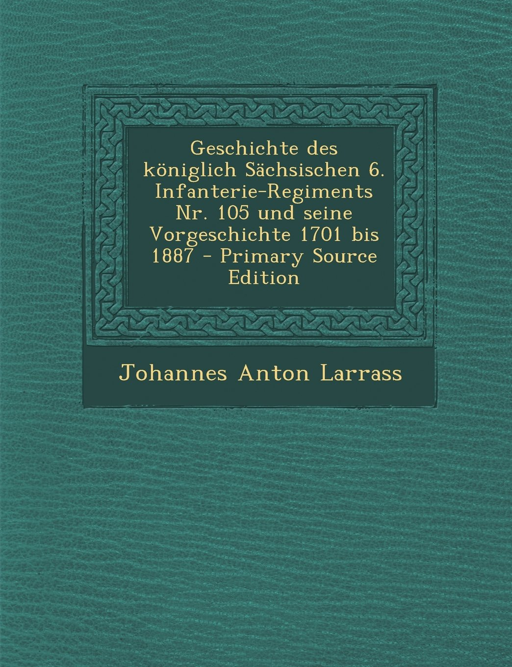Download Geschichte Des Koniglich Sachsischen 6. Infanterie-Regiments NR. 105 Und Seine Vorgeschichte 1701 Bis 1887 - Primary Source Edition (German Edition) PDF