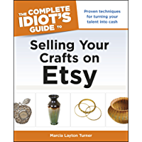 The Complete Idiot's Guide to Selling Your Crafts on Etsy: Proven Techniques for Turning Your Talent into Cash