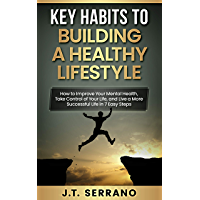 Key Habits to Building A Healthy Lifestyle: How to Improve Your Mental Health, Take Control of Your Life, and Live a…