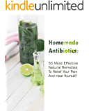 Homemade Antibiotics: 55 Most  Effective Natural Remedies To Relief Your Pain And Heal Yourself: (Natural Antibiotics, Herbal Remedies, Aromatherapy) (Naturopathy, Natural Remedies, Healthy Healing )
