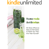 Homemade Antibiotics: 55 Most  Effective Natural Remedies To Relief Your Pain And Heal Yourself