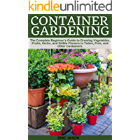 Container Gardening: A Complete Beginner's Guide to Growing Vegetables, Fruits, Herbs, and Edible Flowers in Tubes, Pot…