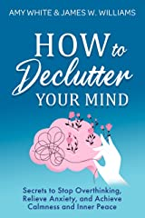How to Declutter Your Mind: Secrets to Stop Overthinking, Relieve Anxiety, and Achieve Calmness and Inner Peace (Mindfulness and Minimalism Book 2) Kindle Edition
