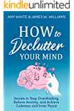 How to Declutter Your Mind: Secrets to Stop Overthinking, Relieve Anxiety, and Achieve Calmness and Inner Peace…