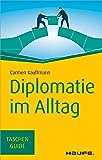 Diplomatie im Alltag: Beziehungen professionell gestalten (Haufe TaschenGuide)