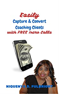 Easily Capture & Convert Coaching Clients with FREE Intro Calls: For Coaches & Consultants