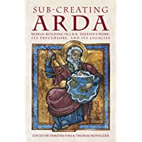 Sub-creating Arda: World-building in J.R.R. Tolkien's Work, its Precursors and its Legacies