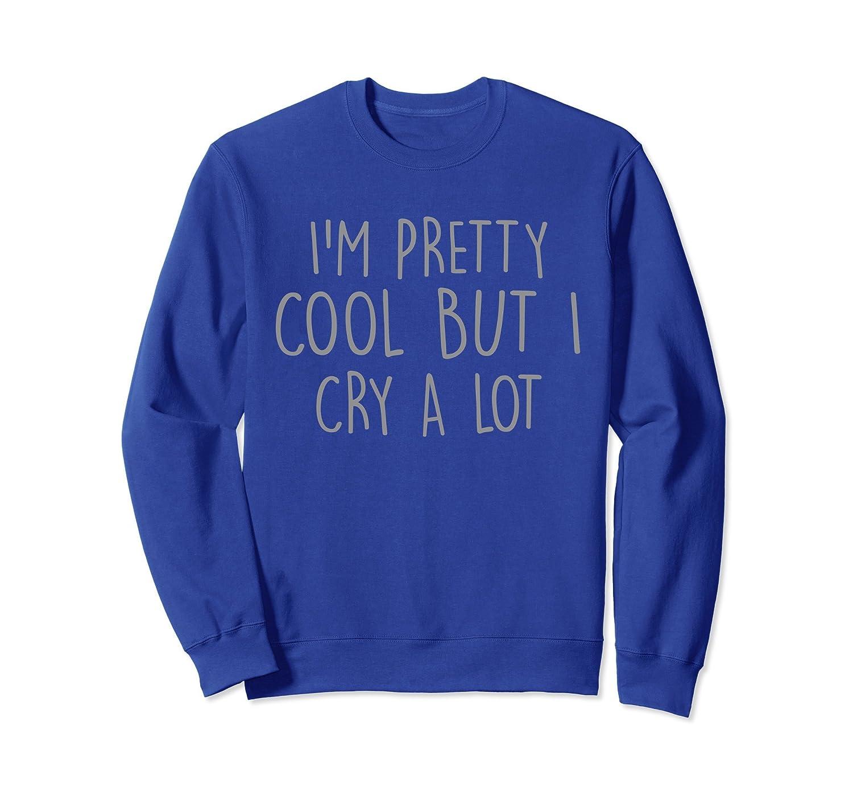 Iu0027m Pretty Cool But I Cry A Lot Funny Text Sweatshirt Ah My